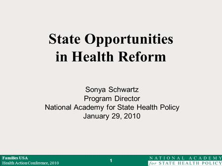 Families USA Health Action Conference, 2010 State Opportunities in Health Reform Sonya Schwartz Program Director National Academy for State Health Policy.