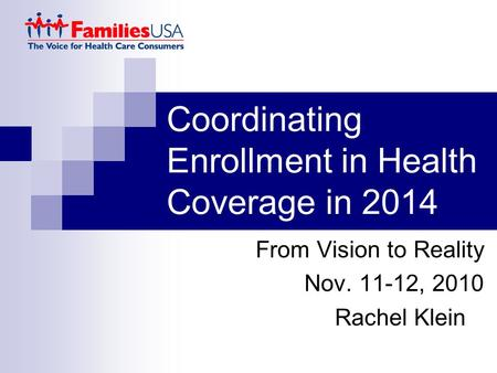 Coordinating Enrollment in Health Coverage in 2014 From Vision to Reality Nov. 11-12, 2010 Rachel Klein.