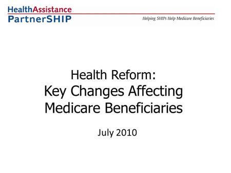 Health Reform: Key Changes Affecting Medicare Beneficiaries July 2010.