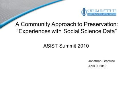 A Community Approach to Preservation: Experiences with Social Science Data ASIST Summit 2010 Jonathan Crabtree April 9, 2010.