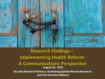 Research Findings Implementing Health Reform: A Communications Perspective August 19, 2010 By Lake Research Partners, Greenberg Quinlan Rosner Research,