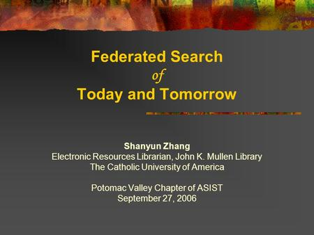 Federated Search of Today and Tomorrow Shanyun Zhang Electronic Resources Librarian, John K. Mullen Library The Catholic University of America Potomac.