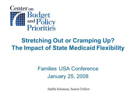 Stretching Out or Cramping Up? The Impact of State Medicaid Flexibility Families USA Conference January 25, 2008 Judith Solomon, Senior Fellow.