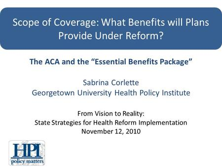The ACA and the Essential Benefits Package Sabrina Corlette Georgetown University Health Policy Institute From Vision to Reality: State Strategies for.