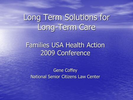 Long Term Solutions for Long-Term Care Families USA Health Action 2009 Conference Gene Coffey National Senior Citizens Law Center.