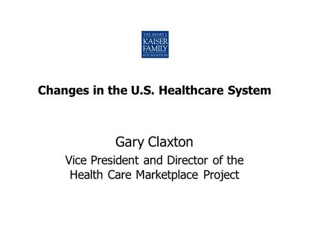 Changes in the U.S. Healthcare System Gary Claxton Vice President and Director of the Health Care Marketplace Project.