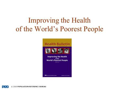 © 2005 POPULATION REFERENCE BUREAU Improving the Health of the Worlds Poorest People.