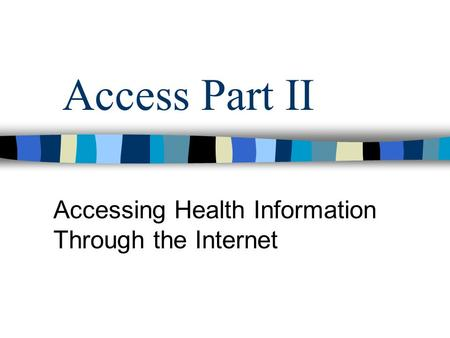 Access Part II Accessing Health Information Through the Internet.