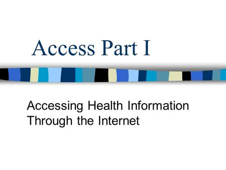 Access Part I Accessing Health Information Through the Internet.