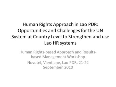 Human Rights Approach in Lao PDR: Opportunities and Challenges for the UN System at Country Level to Strengthen and use Lao HR systems Human Rights-based.