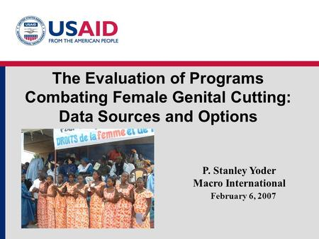 The Evaluation of Programs Combating Female Genital Cutting: Data Sources and Options February 6, 2007 P. Stanley Yoder Macro International.