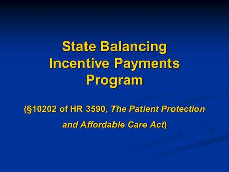 State Balancing Incentive Payments Program (§10202 of HR 3590, The Patient Protection and Affordable Care Act)