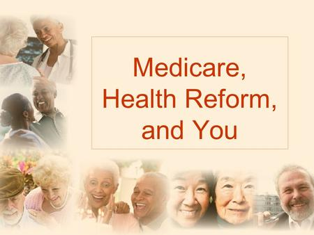 Medicare, Health Reform, and You. Dont Worry! The benefits that Medicare guarantees will not change.