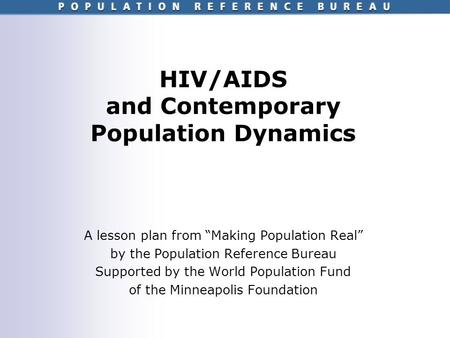 HIV/AIDS and Contemporary Population Dynamics A lesson plan from Making Population Real by the Population Reference Bureau Supported by the World Population.