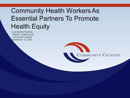 Community Health Workers As Essential Partners To Promote Health Equity Lisa Renee Holderby Director, Health Equity Community Catalyst November 12, 2010.