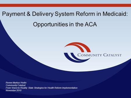 Renee Markus Hodin Community Catalyst From Vision to Reality: State Strategies for Health Reform Implementation November 2010 Payment & Delivery System.