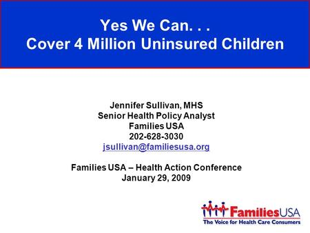 Yes We Can... Cover 4 Million Uninsured Children Jennifer Sullivan, MHS Senior Health Policy Analyst Families USA 202-628-3030