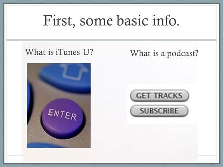 First, some basic info. What is iTunes U? What is a podcast?