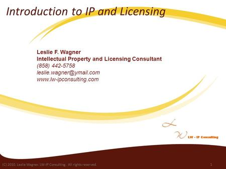 (C) 2010. Leslie Wagner. LW-IP Consulting. All rights reserved.1 Introduction to IP and Licensing Leslie F. Wagner Intellectual Property and Licensing.