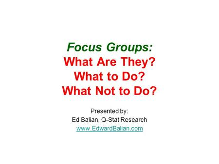 Focus Groups: What Are They? What to Do? What Not to Do? Presented by: Ed Balian, Q-Stat Research www.EdwardBalian.com.