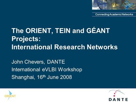 Connecting Academic Networks The ORIENT, TEIN and GÉANT Projects: International Research Networks John Chevers, DANTE International eVLBI Workshop Shanghai,