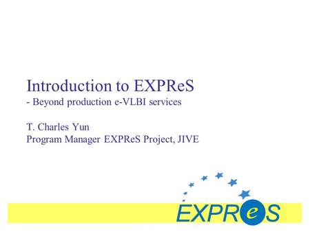 Introduction to EXPReS - Beyond production e-VLBI services T. Charles Yun Program Manager EXPReS Project, JIVE.