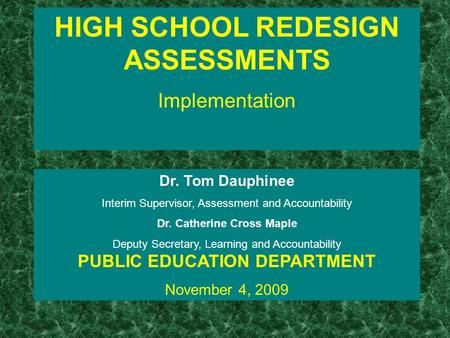 HIGH SCHOOL REDESIGN ASSESSMENTS Implementation Dr. Tom Dauphinee Interim Supervisor, Assessment and Accountability Dr. Catherine Cross Maple Deputy Secretary,