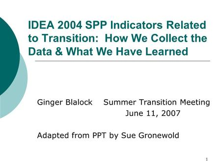 1 IDEA 2004 SPP Indicators Related to Transition: How We Collect the Data & What We Have Learned Ginger Blalock Summer Transition Meeting June 11, 2007.