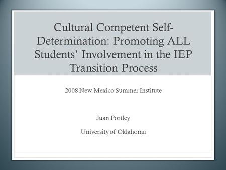 Cultural Competent Self- Determination: Promoting ALL Students Involvement in the IEP Transition Process 2008 New Mexico Summer Institute Juan Portley.