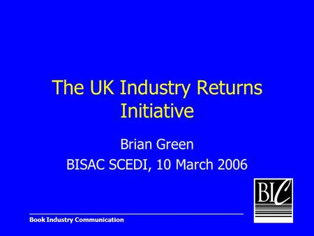 _______________________________________________________ Book Industry Communication The UK Industry Returns Initiative Brian Green BISAC SCEDI, 10 March.
