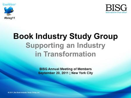 © 2011, the Book Industry Study Group, Inc Book Industry Study Group Supporting an Industry in Transformation BISG Annual Meeting of Members September.