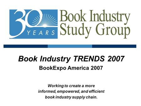 Book Industry TRENDS 2007 BookExpo America 2007 Working to create a more informed, empowered, and efficient book industry supply chain.