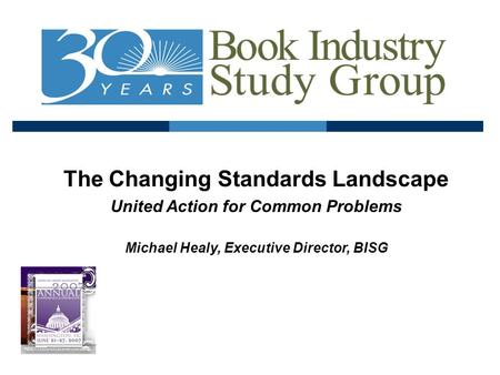 The Changing Standards Landscape United Action for Common Problems Michael Healy, Executive Director, BISG.