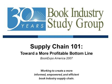 Supply Chain 101: Toward a More Profitable Bottom Line BookExpo America 2007 Working to create a more informed, empowered, and efficient book industry.