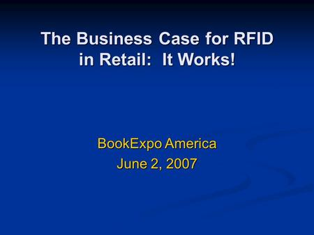 The Business Case for RFID in Retail: It Works! BookExpo America June 2, 2007.