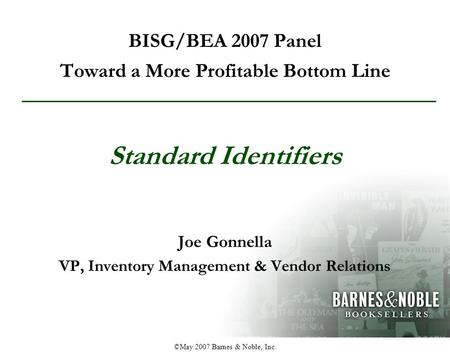 ©May 2007 Barnes & Noble, Inc. BISG/BEA 2007 Panel Toward a More Profitable Bottom Line Joe Gonnella VP, Inventory Management & Vendor Relations Standard.