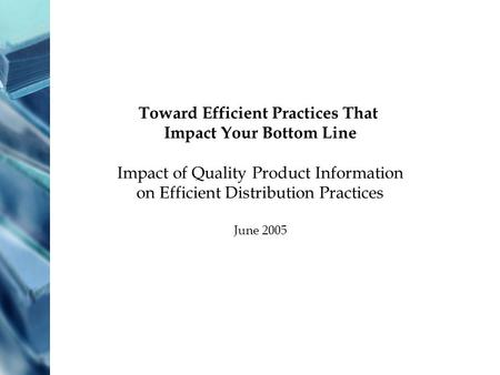 Toward Efficient Practices That Impact Your Bottom Line Impact of Quality Product Information on Efficient Distribution Practices June 2005.