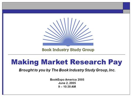 Making Market Research Pay Brought to you by The Book Industry Study Group, Inc. BookExpo America 2005 June 2, 2005 9 – 10:30 AM.