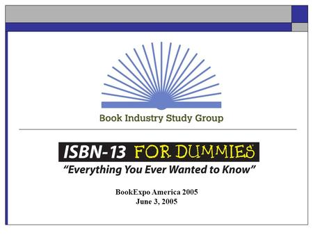 BookExpo America 2005 June 3, 2005. Agenda Book Industry Study Group Defining an ISBN Transitioning to ISBN-13 Recommendations Summary Q&A.