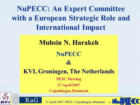27 April 2007; PESC, Copenhagen, Denmark 11 NuPECC: An Expert Committee with a European Strategic Role and International Impact Muhsin N. Harakeh NuPECC.