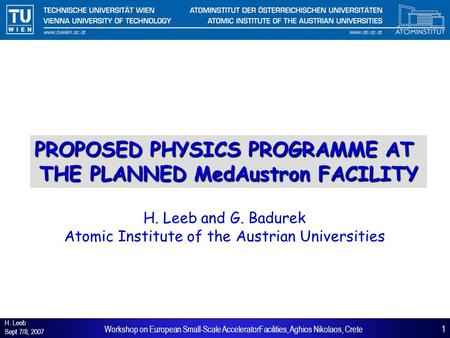 H. Leeb Sept 7/8, 2007 1Workshop on European Small-Scale AcceleratorFacilities, Aghios Nikolaos, Crete PROPOSED PHYSICS PROGRAMME AT THE PLANNED MedAustron.