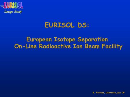 EURISOL DS: European Isotope Separation On-Line Radioactive Ion Beam Facility Design Study G. Fortuna, Debrecen june 05.