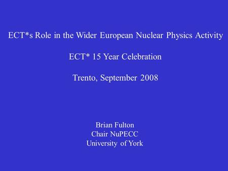 ECT*s Role in the Wider European Nuclear Physics Activity ECT* 15 Year Celebration Trento, September 2008 Brian Fulton Chair NuPECC University of York.