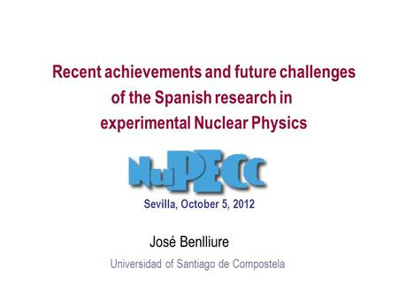 Recent achievements and future challenges of the Spanish research in experimental Nuclear Physics José Benlliure Universidad of Santiago de Compostela.