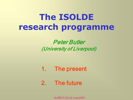 NuPECC 22-23 June 2007 The ISOLDE research programme Peter Butler (University of Liverpool) 1.The present 2.The future.