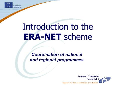 Support for the coordination of activities ERA-NET - 1 Coordination of national and regional programmes Introduction to the ERA-NET scheme European Commission.