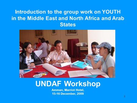 UNDAF Workshop Amman – December 2009 Focus on Young People Introduction to the group work on YOUTH in the Middle East and North Africa and Arab States.