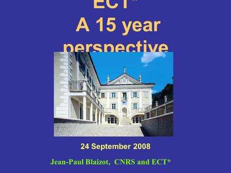 ECT* A 15 year perspective 24 September 2008 Jean-Paul Blaizot, CNRS and ECT*
