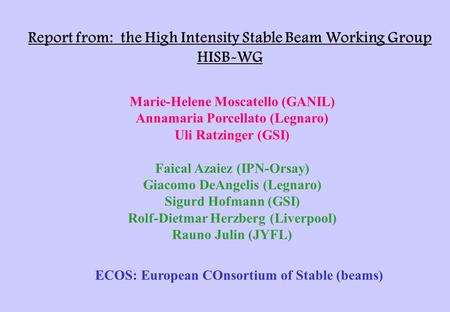 Report from: the High Intensity Stable Beam Working Group HISB-WG Marie-Helene Moscatello (GANIL) Annamaria Porcellato (Legnaro) Uli Ratzinger (GSI) Faical.