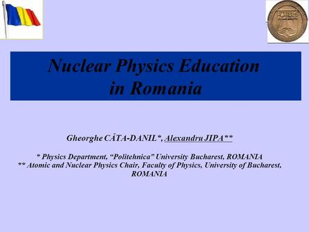 Gheorghe CĂTA-DANIL*, Alexandru JIPA** * Physics Department, Politehnica University Bucharest, ROMANIA ** Atomic and Nuclear Physics Chair, Faculty of.